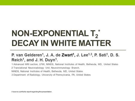 NON-EXPONENTIAL T 2 * DECAY IN WHITE MATTER P. van Gelderen 1, J. A. de Zwart 1, J. Lee 1,3, P. Sati 1, D. S. Reich 1, and J. H. Duyn 1. 1 Advanced MRI.