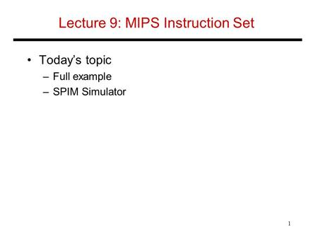 Lecture 9: MIPS Instruction Set Today's topic –Full example –SPIM Simulator 1.