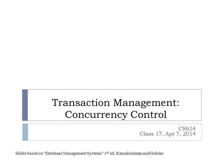 "Transaction Management: Concurrency Control CS634 Class 17, Apr 7, 2014 Slides based on ""Database Management Systems"" 3 rd ed, Ramakrishnan and Gehrke."