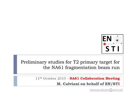 Preliminary studies for T2 primary target for the NA61 fragmentation beam run 11 th October 2010 – NA61 Collaboration Meeting M. Calviani on behalf of.