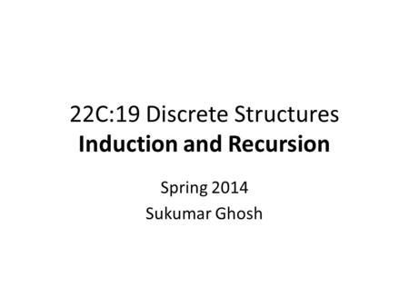 22C:19 Discrete Structures Induction and Recursion Spring 2014 Sukumar Ghosh.