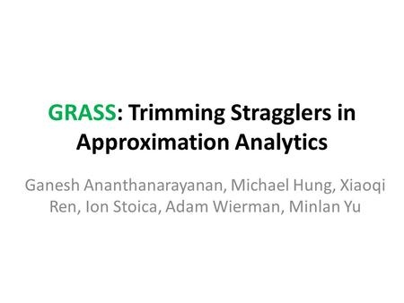 GRASS: Trimming Stragglers in Approximation Analytics Ganesh Ananthanarayanan, Michael Hung, Xiaoqi Ren, Ion Stoica, Adam Wierman, Minlan Yu.
