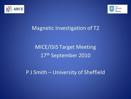 MICE Magnetic Investigation of T2 MICE/ISIS Target Meeting 17 th September 2010 P J Smith – University of Sheffield.