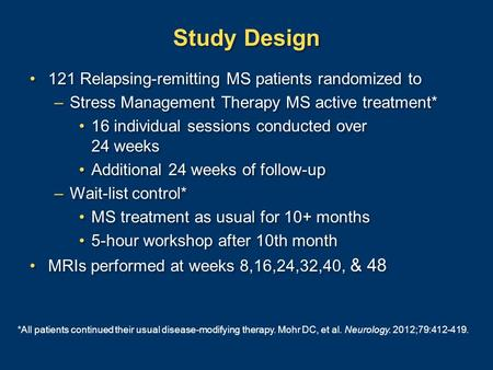 Study Design 121 Relapsing-remitting MS patients randomized to –Stress Management Therapy MS active treatment* 16 individual sessions conducted over 24.