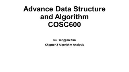 Advance Data Structure and Algorithm COSC600 Dr. Yanggon Kim Chapter 2 Algorithm Analysis.