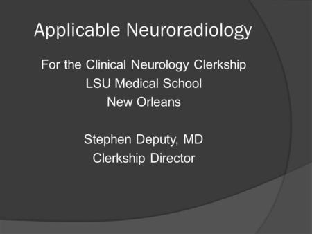 Applicable Neuroradiology For the Clinical Neurology Clerkship LSU Medical School New Orleans Stephen Deputy, MD Clerkship Director.