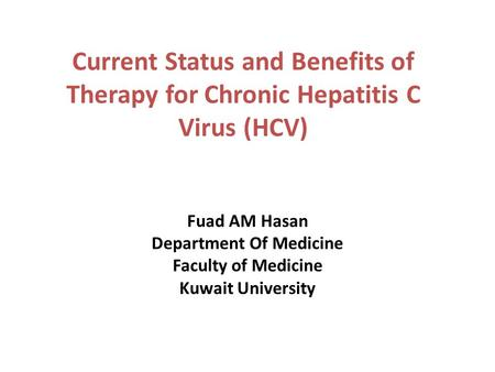Current Status and Benefits of Therapy for Chronic Hepatitis C Virus (HCV) Fuad AM Hasan Department Of Medicine Faculty of Medicine Kuwait University.