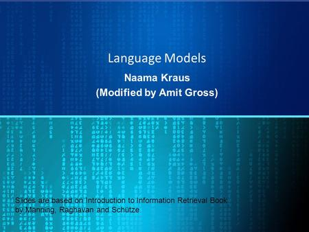 Language Models Naama Kraus (Modified by Amit Gross) Slides are based on Introduction to Information Retrieval Book by Manning, Raghavan and Schütze.
