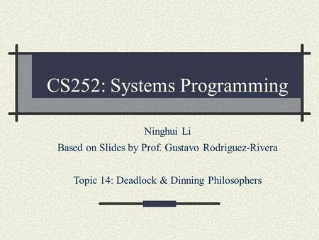 CS252: Systems Programming Ninghui Li Based on Slides by Prof. Gustavo Rodriguez-Rivera Topic 14: Deadlock & Dinning Philosophers.