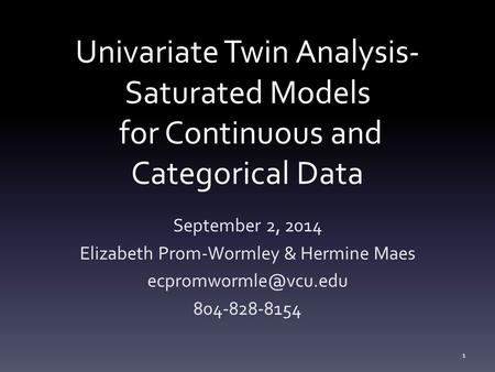 Univariate Twin Analysis- Saturated Models for Continuous and Categorical Data September 2, 2014 Elizabeth Prom-Wormley & Hermine Maes