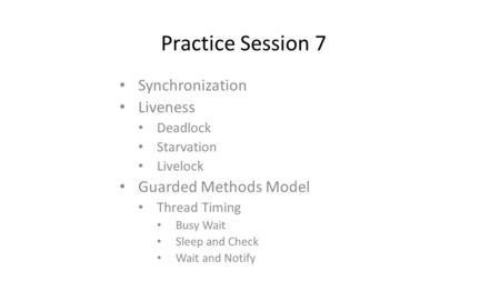 Practice Session 7 Synchronization Liveness Deadlock Starvation Livelock Guarded Methods Model Thread Timing Busy Wait Sleep and Check Wait and Notify.