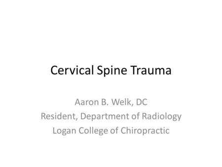 Cervical Spine Trauma Aaron B. Welk, DC Resident, Department of Radiology Logan College of Chiropractic.
