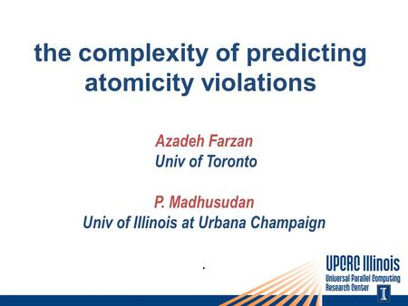 The complexity of predicting atomicity violations Azadeh Farzan Univ of Toronto P. Madhusudan Univ of Illinois at Urbana Champaign.