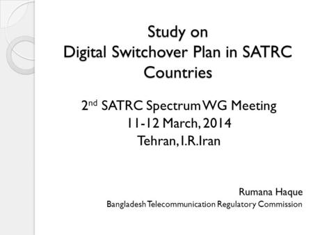 Study on Digital Switchover Plan in SATRC Countries 2 nd SATRC Spectrum WG Meeting 11-12 March, 2014 Tehran, I.R.Iran Rumana Haque Bangladesh Telecommunication.
