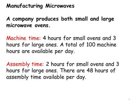 Manufacturing Microwaves A company produces both small and large microwave ovens. Machine time: 4 hours for small ovens and 3 hours for large ones. A total.