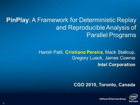 Software & Services Group PinPlay: A Framework for Deterministic Replay and Reproducible Analysis of Parallel Programs Harish Patil, Cristiano Pereira,
