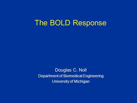 The BOLD Response Douglas C. Noll Department of Biomedical Engineering