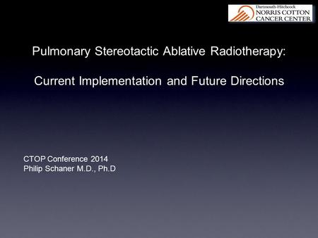 Pulmonary Stereotactic Ablative Radiotherapy: Current Implementation and Future Directions CTOP Conference 2014 Philip Schaner M.D., Ph.D.