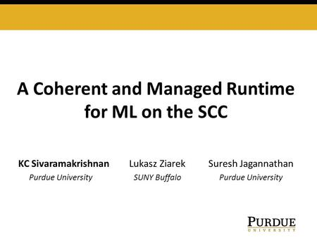 A Coherent and Managed Runtime for ML on the SCC KC SivaramakrishnanLukasz Ziarek Suresh Jagannathan Purdue University SUNY Buffalo Purdue University.