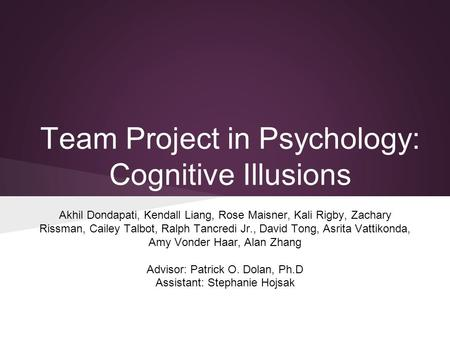 Team Project in Psychology: Cognitive Illusions Akhil Dondapati, Kendall Liang, Rose Maisner, Kali Rigby, Zachary Rissman, Cailey Talbot, Ralph Tancredi.