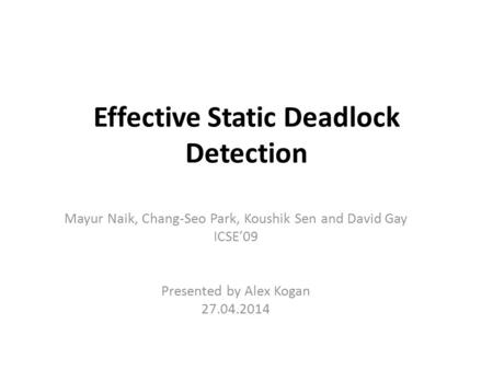 Effective Static Deadlock Detection Mayur Naik, Chang-Seo Park, Koushik Sen and David Gay ICSE'09 Presented by Alex Kogan 27.04.2014.