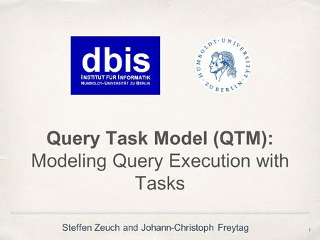 Query Task Model (QTM): Modeling Query Execution with Tasks 1 Steffen Zeuch and Johann-Christoph Freytag.