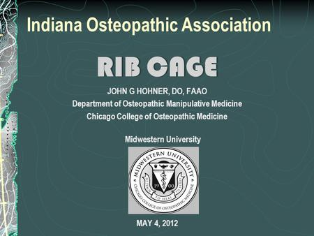Indiana Osteopathic Association RIB CAGERIB CAGE JOHN G HOHNER, DO, FAAO Department of Osteopathic Manipulative Medicine Chicago College of Osteopathic.
