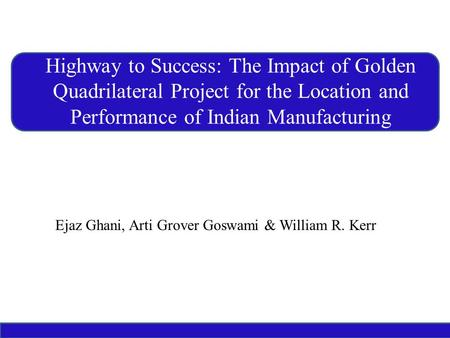 Ejaz Ghani, Arti Grover Goswami & William R. Kerr Highway to Success: The Impact of Golden Quadrilateral Project for the Location and Performance of Indian.