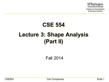 CSE554Cell ComplexesSlide 1 CSE 554 Lecture 3: Shape Analysis (Part II) Fall 2014.