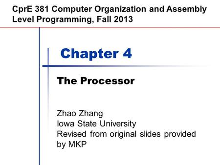 Chapter 4 The Processor CprE 381 Computer Organization and Assembly Level Programming, Fall 2013 Zhao Zhang Iowa State University Revised from original.