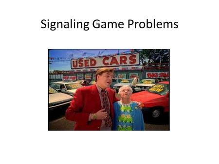 Signaling Game Problems. Signaling game. Two players– a sender and receiver. Sender knows his type. Receiver does not. It is not necessarily in the sender's.