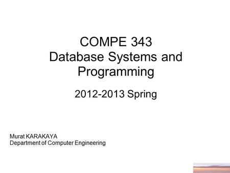 COMPE 343 Database Systems and Programming 2012-2013 Spring Murat KARAKAYA Department of Computer Engineering.