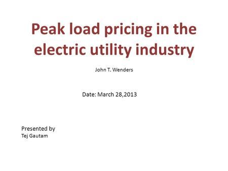 Peak load pricing in the electric utility industry John T. Wenders Date: March 28,2013 Presented by Tej Gautam.