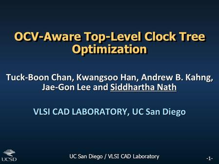 -1- UC San Diego / VLSI CAD Laboratory OCV-Aware Top-Level Clock Tree Optimization Tuck-Boon Chan, Kwangsoo Han, Andrew B. Kahng, Jae-Gon Lee and Siddhartha.