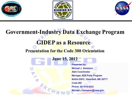 1 Government-Industry Data Exchange Program GIDEP as a Resource Presentation for the Code 300 Orientation June 15, 2012 Presented by: Michael J. Sampson,