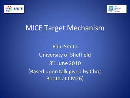 MICE MICE Target Mechanism Paul Smith University of Sheffield 8 th June 2010 (Based upon talk given by Chris Booth at CM26)