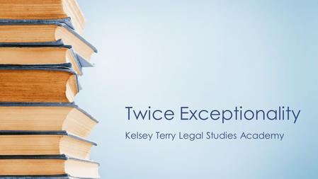 Twice Exceptionality Kelsey Terry Legal Studies Academy.