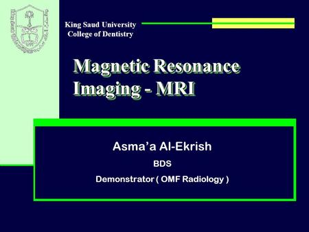 Magnetic Resonance Imaging - MRI Asma'a Al-Ekrish BDS Demonstrator ( OMF Radiology ) King Saud University College of Dentistry.