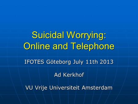 Suicidal Worrying: Online and Telephone IFOTES Göteborg July 11th 2013 Ad Kerkhof VU Vrije Universiteit Amsterdam.