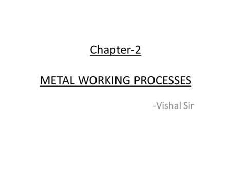Chapter-2 METAL WORKING PROCESSES