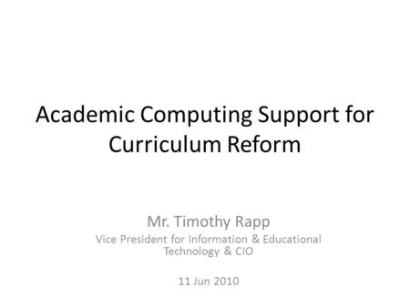 Academic Computing Support for Curriculum Reform Mr. Timothy Rapp Vice President for Information & Educational Technology & CIO 11 Jun 2010.