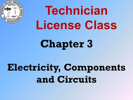 Technician License Class Chapter 3 Electricity, Components and Circuits.