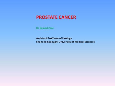 PROSTATE CANCER Dr Samad Zare Assistant Proffesor of Urology Shaheed Sadoughi University of Medical Sciences.