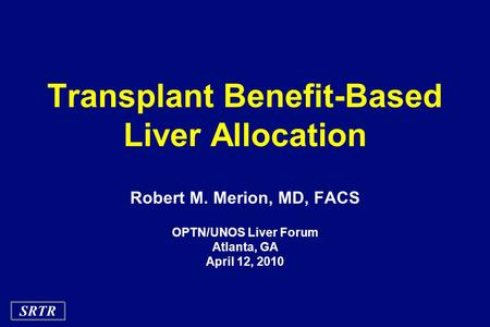 SRTR Transplant Benefit-Based Liver Allocation Robert M. Merion, MD, FACS OPTN/UNOS Liver Forum Atlanta, GA April 12, 2010.