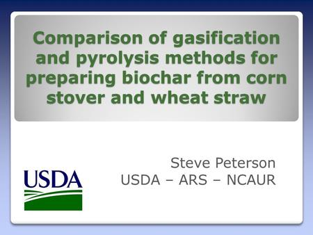 Comparison of gasification and pyrolysis methods for preparing biochar from corn stover and wheat straw Steve Peterson USDA – ARS – NCAUR.