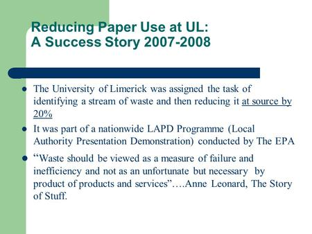 Reducing Paper Use at UL: A Success Story 2007-2008 The University of Limerick was assigned the task of identifying a stream of waste and then reducing.