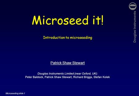 Douglas Instruments Microseeding slide 1 Microseed it! Introduction to microseeding Patrick Shaw Stewart Douglas Instruments Limited (near Oxford, UK):