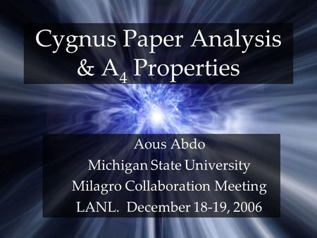 Cygnus Paper Analysis & A 4 Properties Aous Abdo Michigan State University Milagro Collaboration Meeting LANL. December 18-19, 2006.