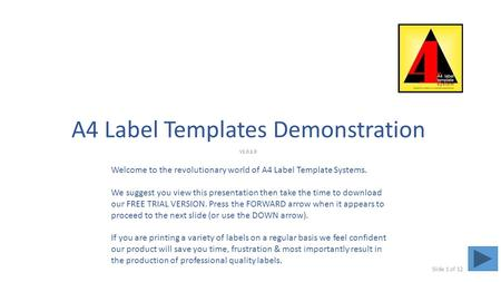 A4 Label Templates Demonstration V1.0.1.0 Welcome to the revolutionary world of A4 Label Template Systems. We suggest you view this presentation then take.