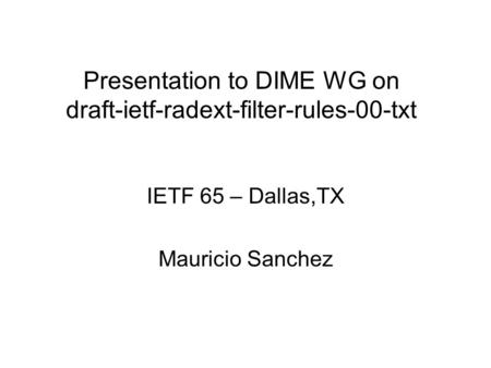 Presentation to DIME WG on draft-ietf-radext-filter-rules-00-txt IETF 65 – Dallas,TX Mauricio Sanchez.